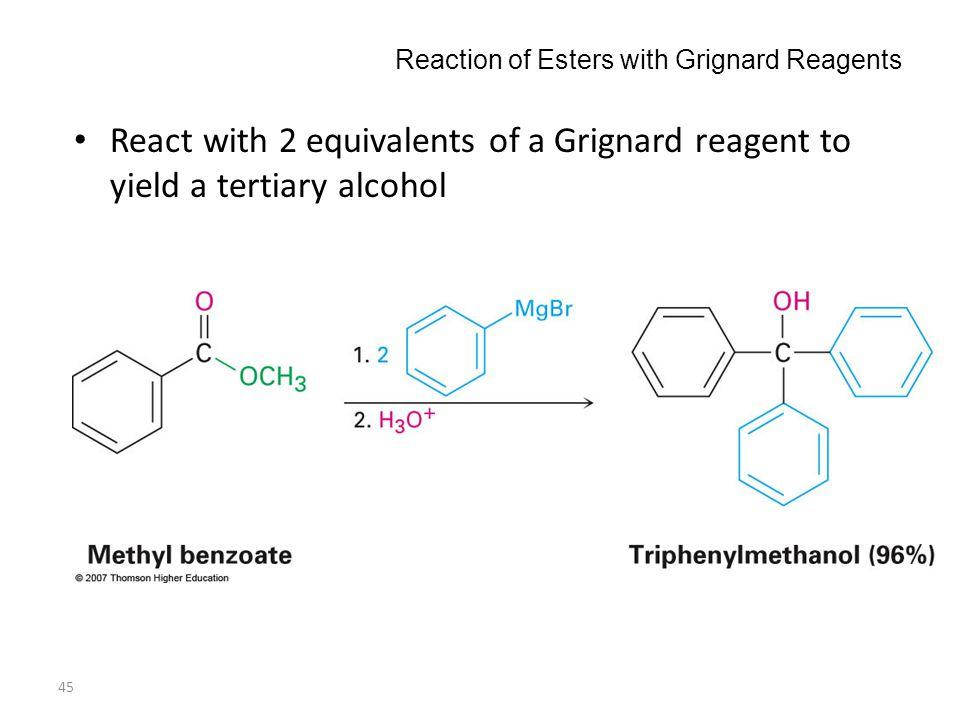 45 Reaction of Esters with Grignard Reagents React with 2 equivalents of a Grignard reagent to yield a tertiary alcohol