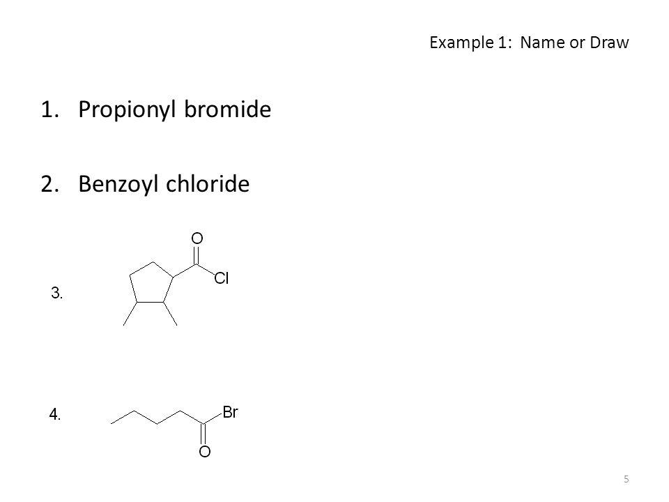 Example 1: Name or Draw 1.Propionyl bromide 2.Benzoyl chloride 5