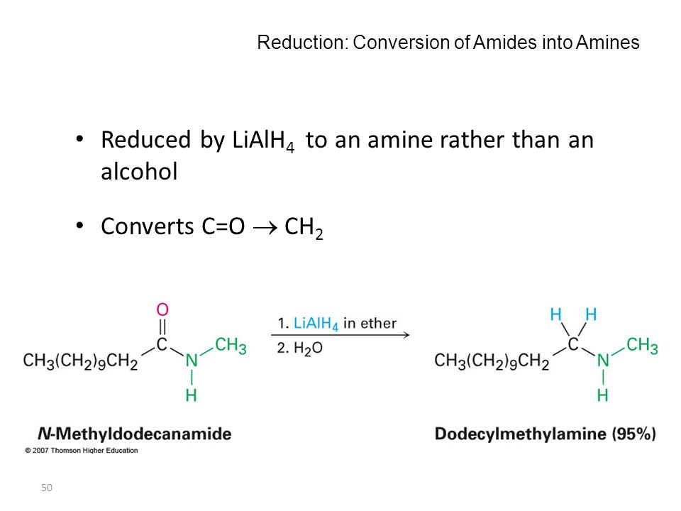 50 Reduction: Conversion of Amides into Amines Reduced by LiAlH 4 to an amine rather than an alcohol Converts C=O  CH 2