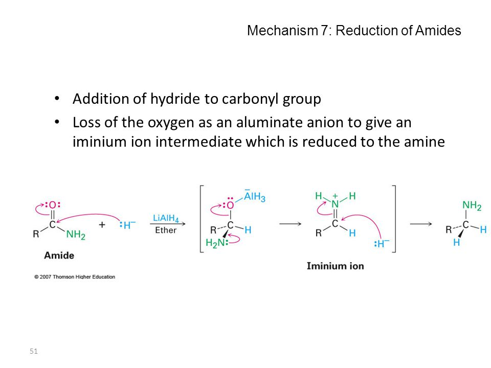 51 Mechanism 7: Reduction of Amides Addition of hydride to carbonyl group Loss of the oxygen as an aluminate anion to give an iminium ion intermediate