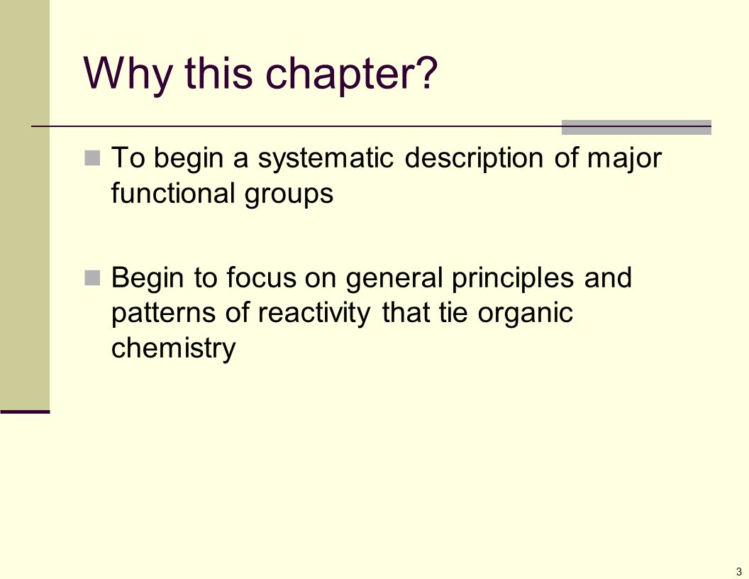 3 Why this chapter? To begin a systematic description of major functional groups Begin to focus on general principles and patterns of reactivity that