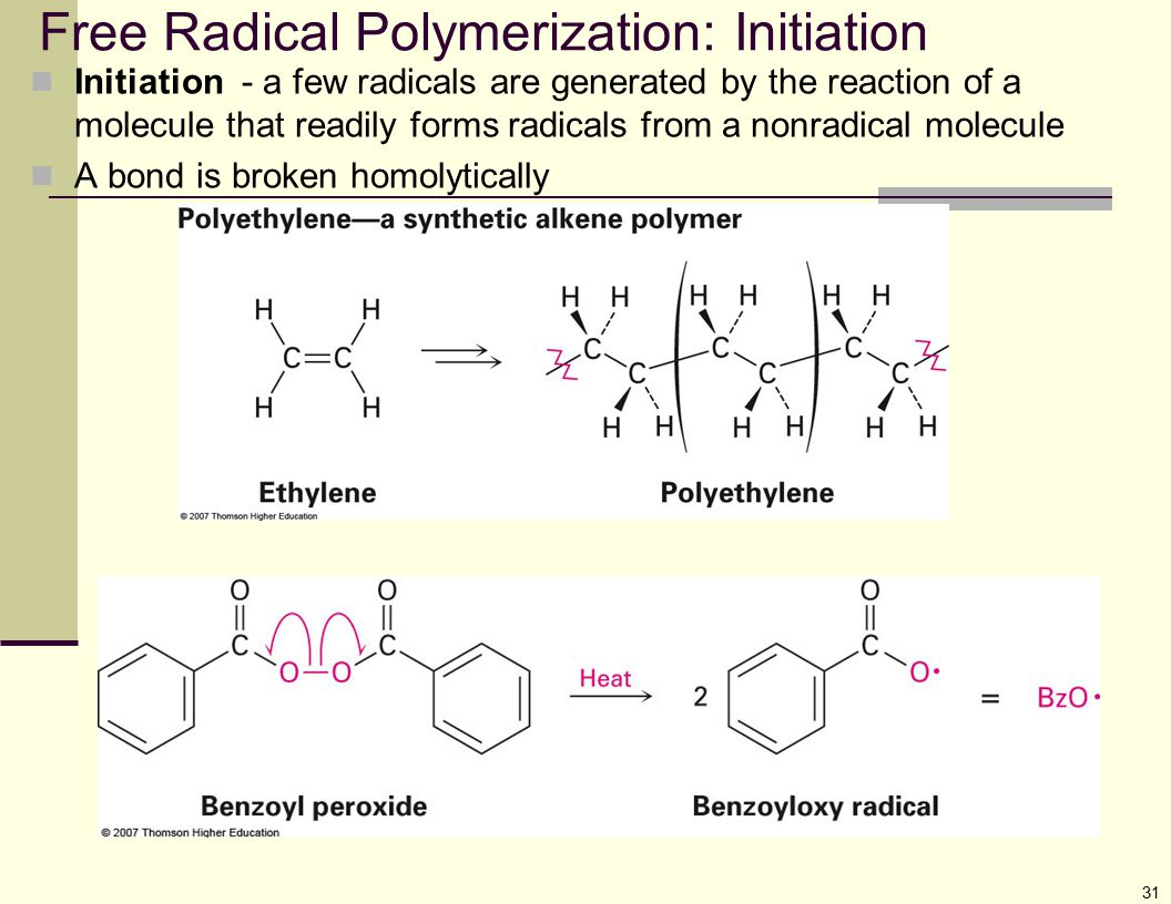 31 Free Radical Polymerization: Initiation Initiation - a few radicals are generated by the reaction of a molecule that readily forms radicals from a