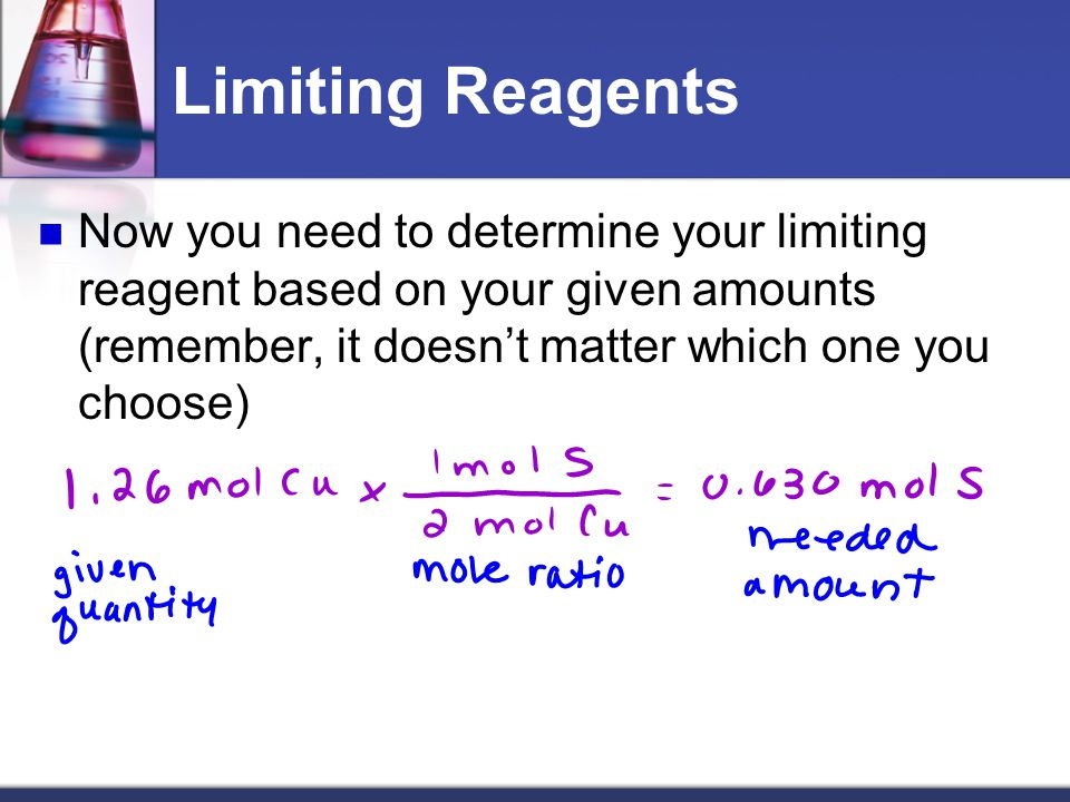 Limiting Reagents Now you need to determine your limiting reagent based on your given amounts (remember, it doesn't matter which one you choose)