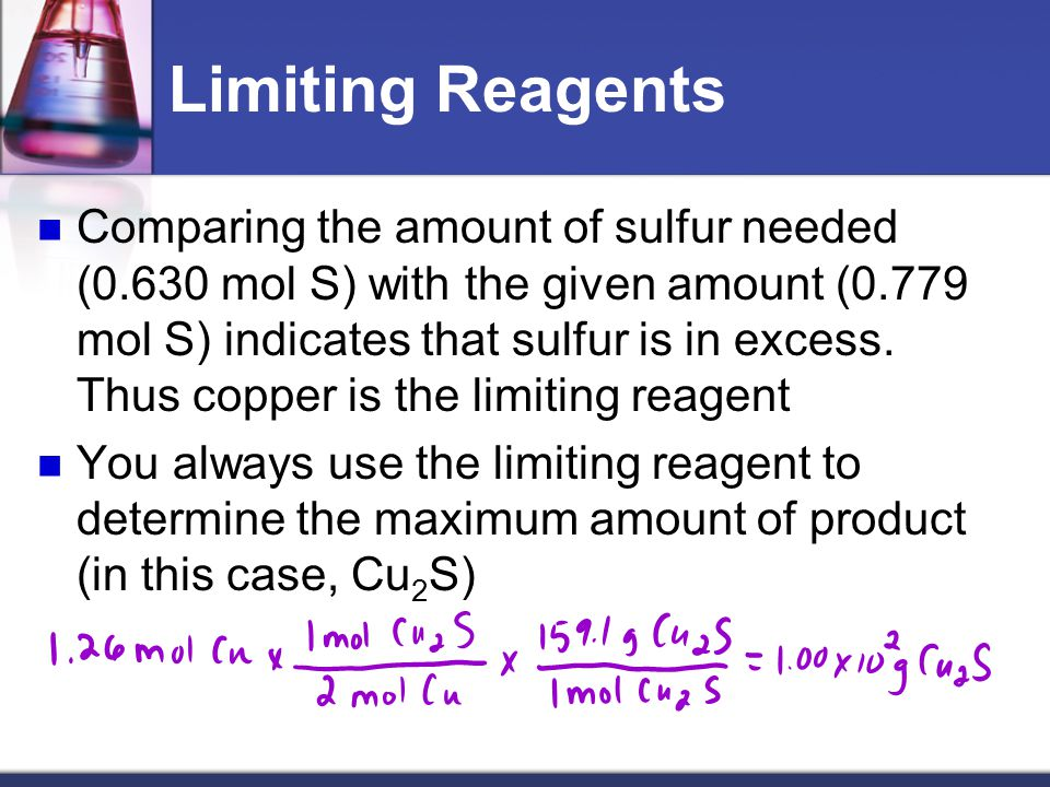 Limiting Reagents Comparing the amount of sulfur needed (0.630 mol S) with the given amount (0.779 mol S) indicates that sulfur is in excess. Thus cop