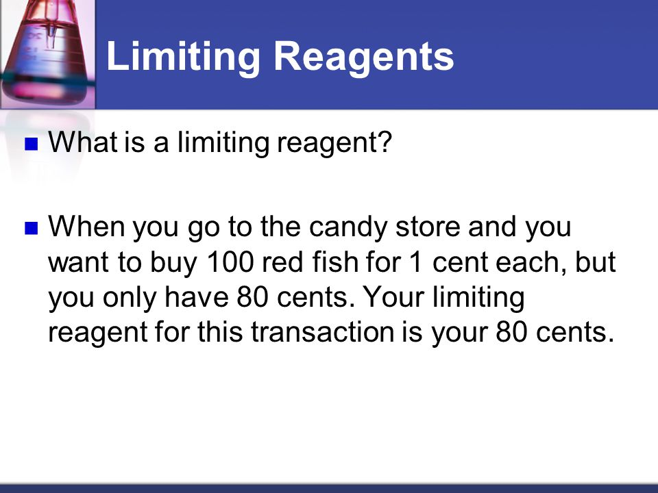 Limiting Reagents Limiting reagent: limits or determines the amount of product that can be formed in a reaction; the reaction occurs only until the limiting reagent is used up Excess reagent: reactant that is not completely used up in the reaction