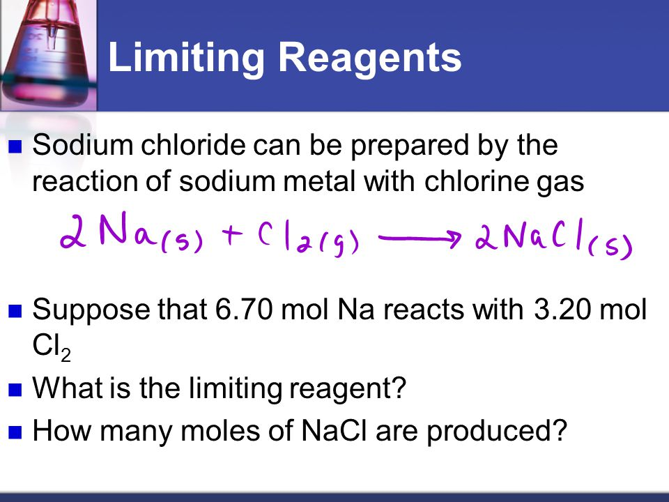 Limiting Reagents Sodium chloride can be prepared by the reaction of sodium metal with chlorine gas Suppose that 6.70 mol Na reacts with 3.20 mol Cl 2