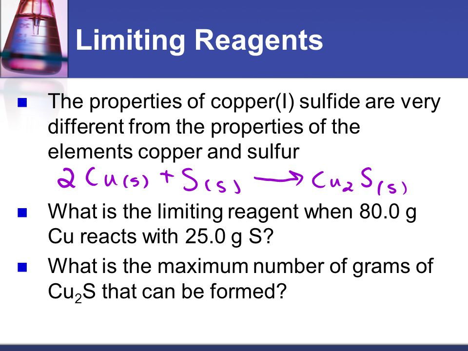 Limiting Reagents The properties of copper(I) sulfide are very different from the properties of the elements copper and sulfur What is the limiting re