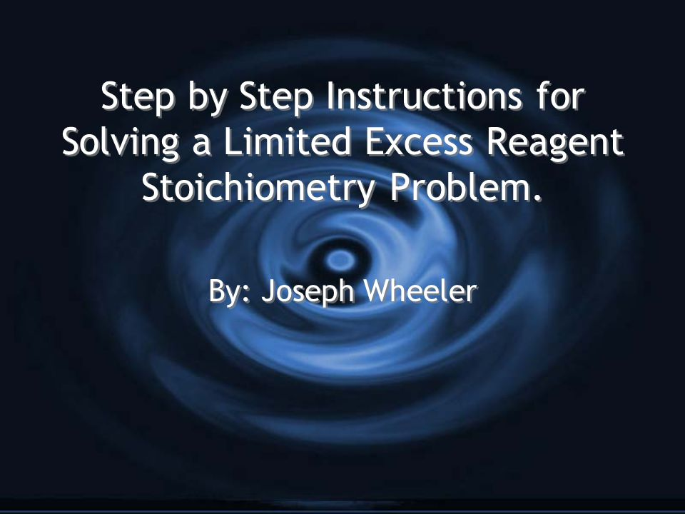Step by Step Instructions for Solving a Limited Excess Reagent Stoichiometry Problem. By: Joseph Wheeler