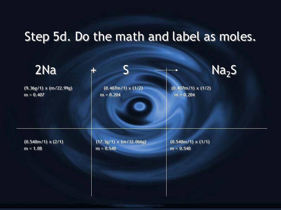 Step 5d. Do the math and label as moles. 2Na + S Na 2 S (9.36g/1) x (m/22.99g) (0.407m/1) x (1/2) (0.407m/1) x (1/2) m = 0.407 m = 0.204 m = 0.204 (0.