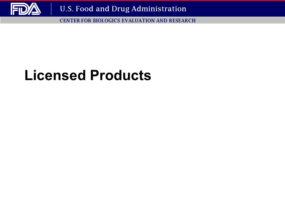 U.S. Food and Drug Administration CENTER FOR BIOLOGICS EVALUATION AND RESEARCH Licensed Products