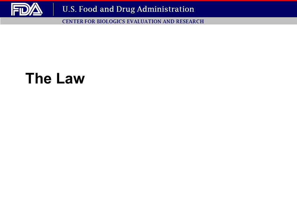 U.S. Food and Drug Administration CENTER FOR BIOLOGICS EVALUATION AND RESEARCH The Law