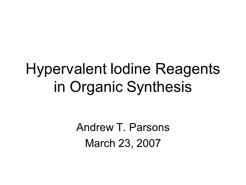 Hypervalent Iodine Reagents in Organic Synthesis Andrew T. Parsons March 23, 2007