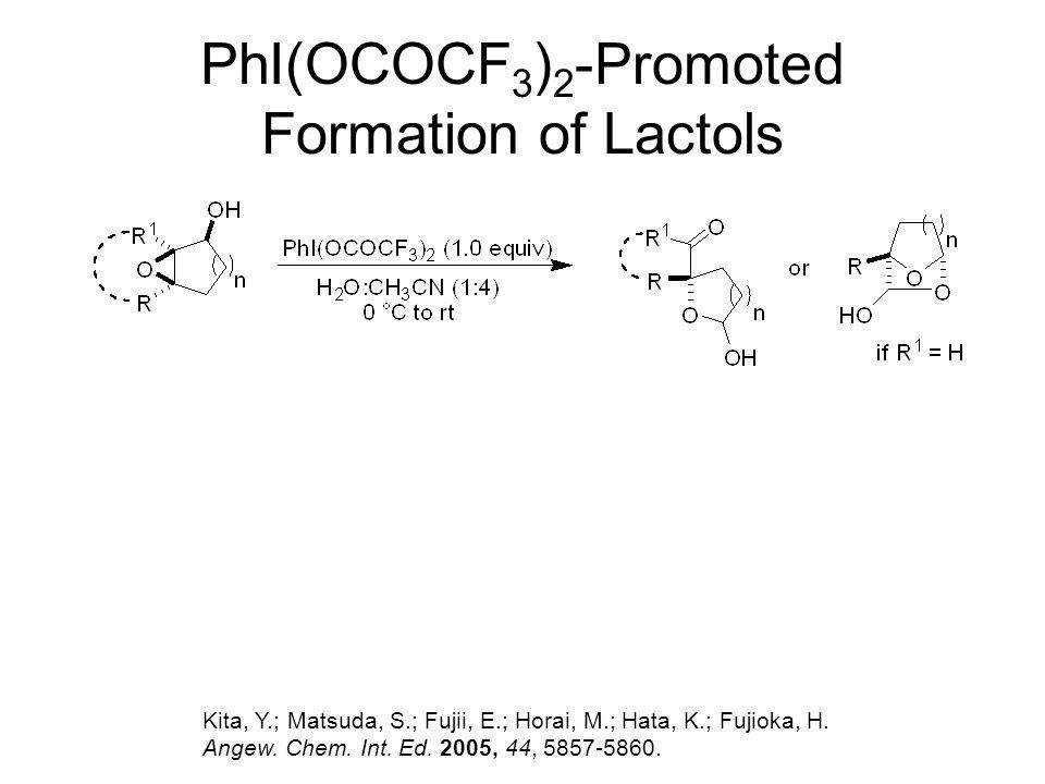 PhI(OCOCF 3 ) 2 -Promoted Formation of Lactols Kita, Y.; Matsuda, S.; Fujii, E.; Horai, M.; Hata, K.; Fujioka, H. Angew. Chem. Int. Ed. 2005, 44, 5857