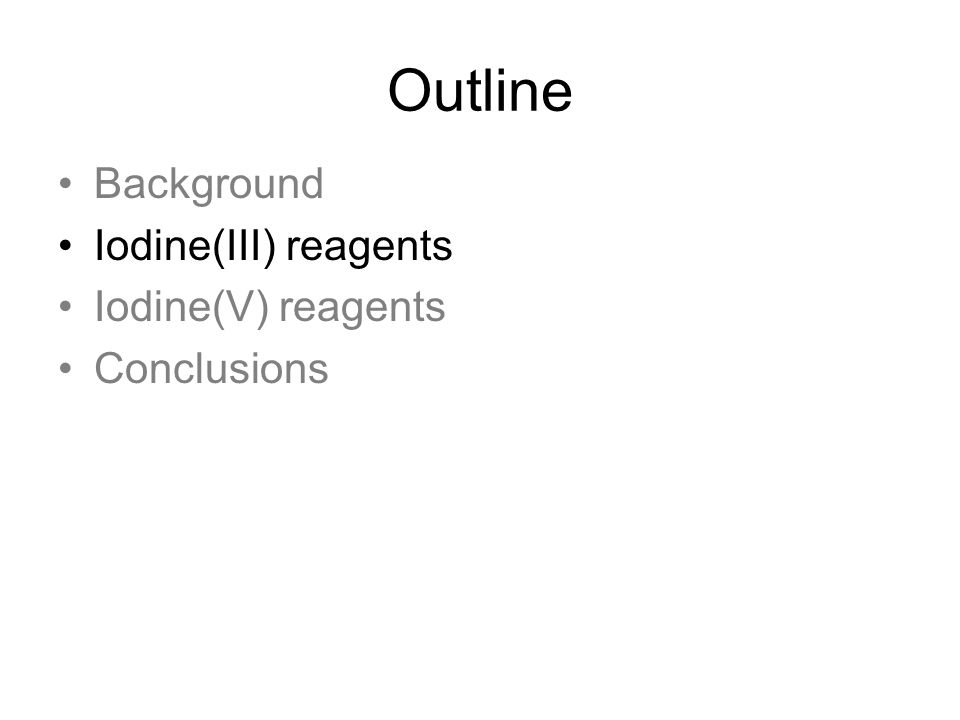 Conclusions Hypervalent Iodine compounds are versatile reagents that can promote a number of different transformations Alternative to toxic metal reagents Disadvantages: –Enantioselective transformations are largely elusive –Safety concerns with some reagents