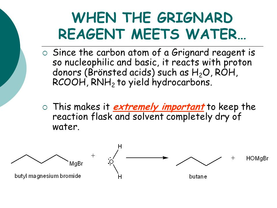 WHEN THE GRIGNARD REAGENT MEETS WATER…  Since the carbon atom of a Grignard reagent is so nucleophilic and basic, it reacts with proton donors (Brönsted acids) such as H 2 O, ROH, RCOOH, RNH 2 to yield hydrocarbons.