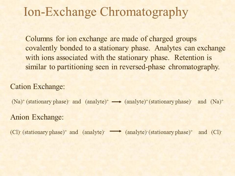 Ion-Exchange Chromatography Columns for ion exchange are made of charged groups covalently bonded to a stationary phase.