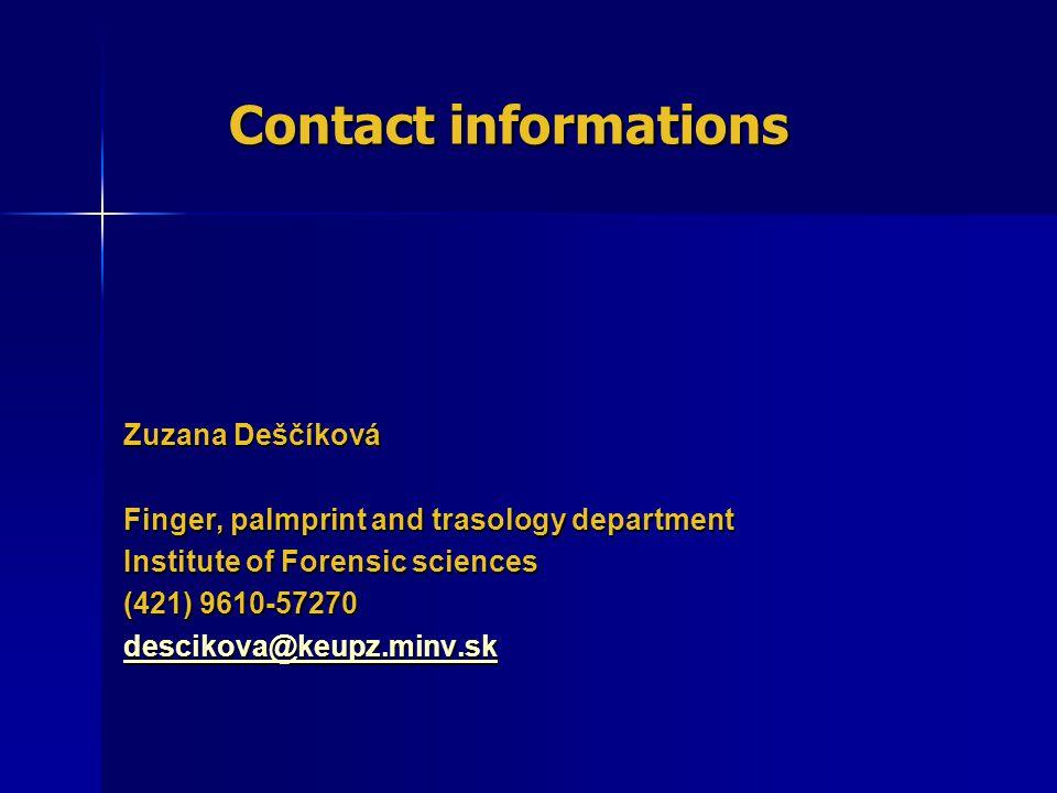 Contact informations Contact informations Zuzana Deščíková Finger, palmprint and trasology department Institute of Forensic sciences (421) 9610-57270 descikova@keupz.minv.sk