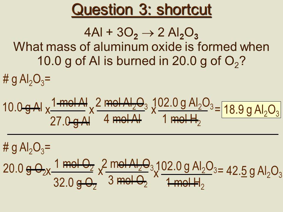 AlO2O23 4Al + 3O 2  2 Al 2 O 3 1 mol Al27 g Al x # mol Al =10 g Al 0.37 mol Al = 1 mol O 2 32 g O 2 x # mol O 2 =20 g O 2 0.625 mol O 2 = 0.37 mol 0.625 mol 0.37/.37 = 1 mol 0.625/0.37 = 1.68 mol 4 mol 3 mol 4/4 = 1 mol3/4 = 0.75 mol What we have What we need There is more than enough O 2 ; Al is limiting 2 mol Al 2 O 3 4 mol Al x # g Al 2 O 3 =0.37 mol Al 18.9 g Al 2 O 3 = 102 g Al 2 O 3 1 mol Al 2 O 3 x
