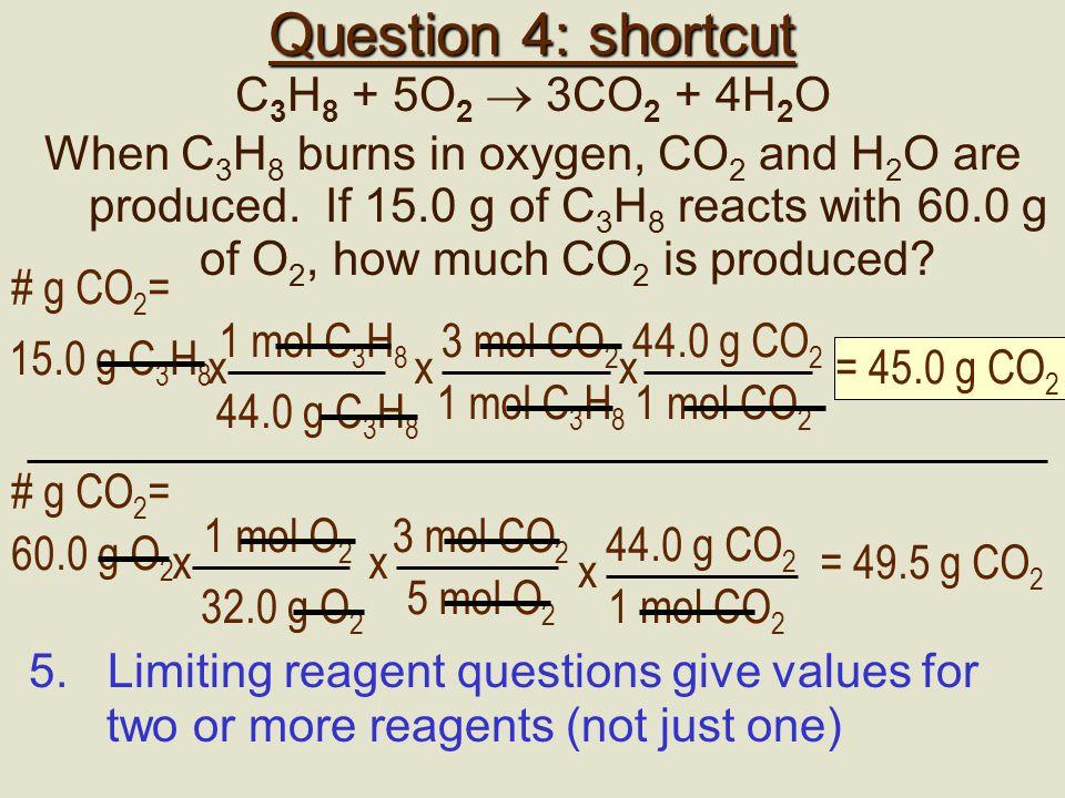 C3H8C3H8 O2O24 C 3 H 8 + 5O 2  3CO 2 + 4H 2 O 1 mol C 3 H 8 44 g C 3 H 8 x # mol C 3 H 8 =15 g C 3 H 8 0.34 mol C 3 H 8 = 1 mol O 2 32 g O 2 x # mol O 2 =60 g O 2 1.875 mol O 2 = 0.34 mol 1.875 mol 0.34/.34 = 1 mol 1.875/0.34 = 5.5 mol 1 mol 5 mol What we have Need 3 mol CO 2 1 mol C 3 H 8 x # g CO 2 = 0.34 mol C 3 H 8 45.0 g CO 2 = 44 g CO 2 1 mol CO 2 x We have more than enough O 2, C 3 H 8 is limiting