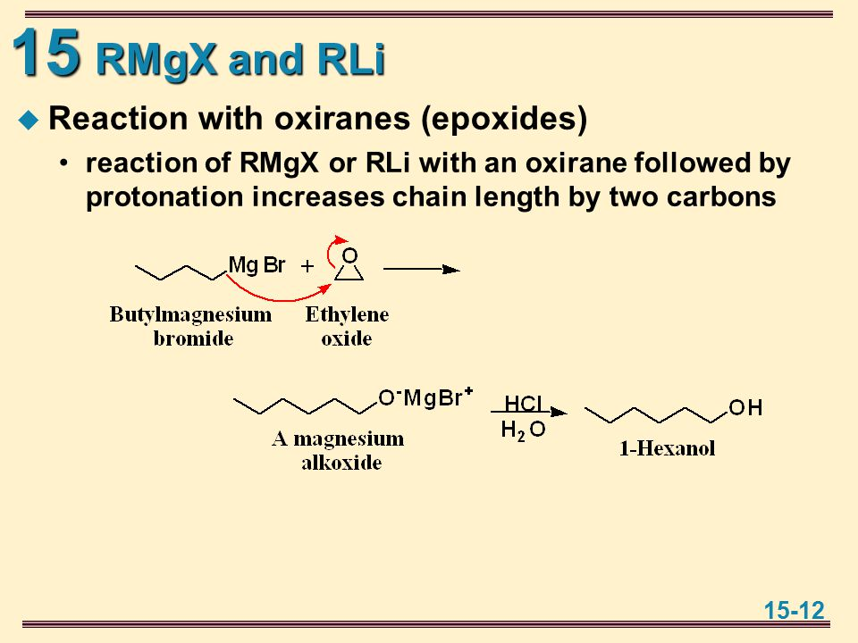 15 15-12 RMgX and RLi  Reaction with oxiranes (epoxides) reaction of RMgX or RLi with an oxirane followed by protonation increases chain length by two carbons