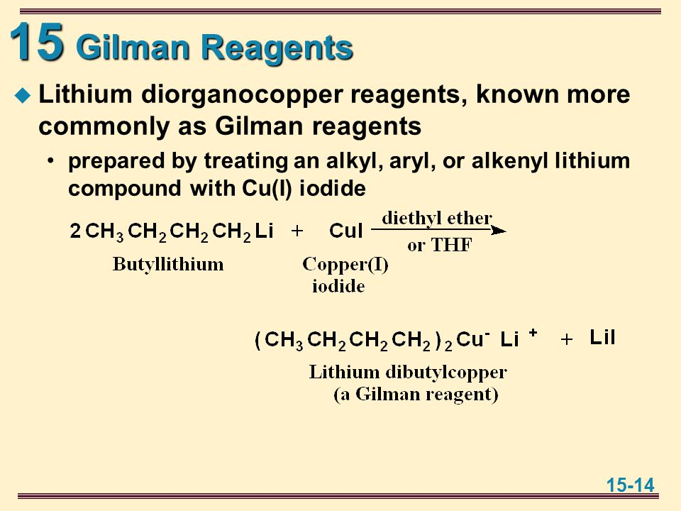 15 15-14 Gilman Reagents  Lithium diorganocopper reagents, known more commonly as Gilman reagents prepared by treating an alkyl, aryl, or alkenyl lithium compound with Cu(I) iodide
