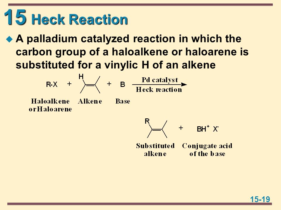 15 15-19 Heck Reaction  A palladium catalyzed reaction in which the carbon group of a haloalkene or haloarene is substituted for a vinylic H of an alkene