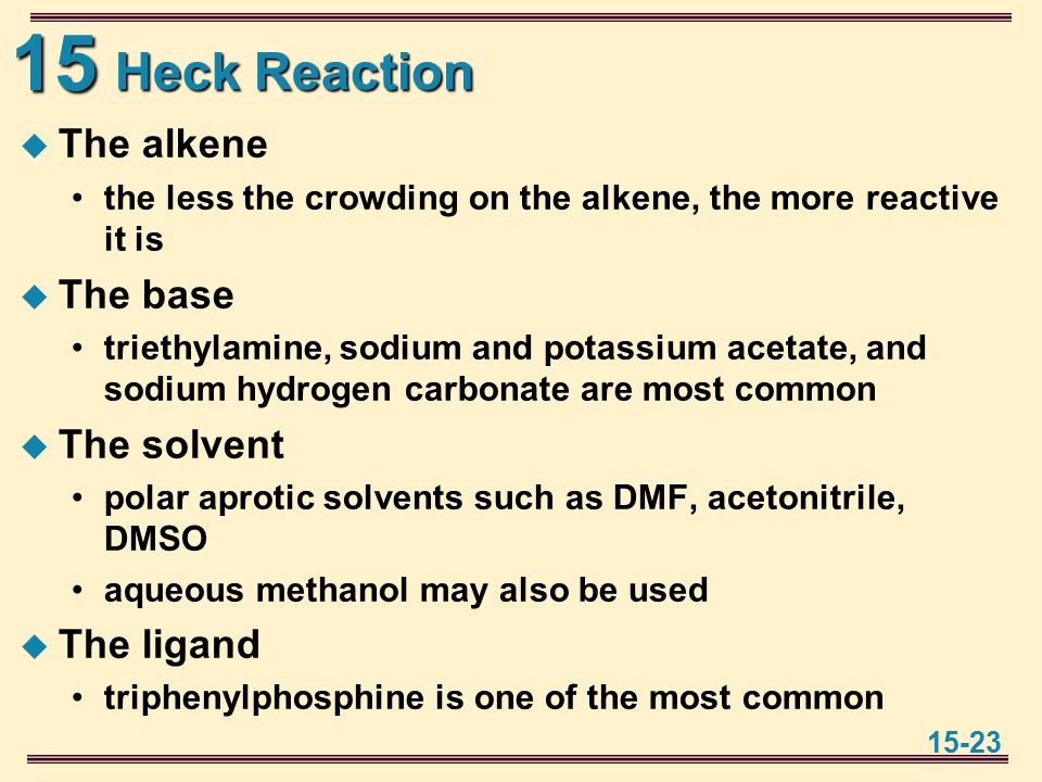 15 15-23 Heck Reaction  The alkene the less the crowding on the alkene, the more reactive it is  The base triethylamine, sodium and potassium acetate, and sodium hydrogen carbonate are most common  The solvent polar aprotic solvents such as DMF, acetonitrile, DMSO aqueous methanol may also be used  The ligand triphenylphosphine is one of the most common