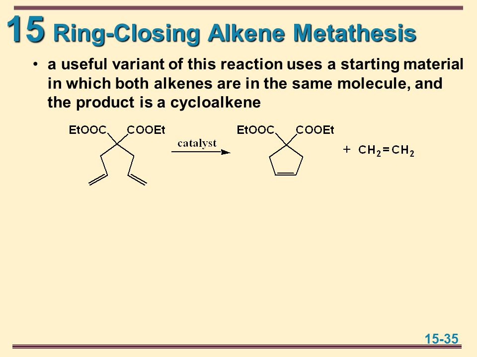 15 15-35 Ring-Closing Alkene Metathesis a useful variant of this reaction uses a starting material in which both alkenes are in the same molecule, and the product is a cycloalkene