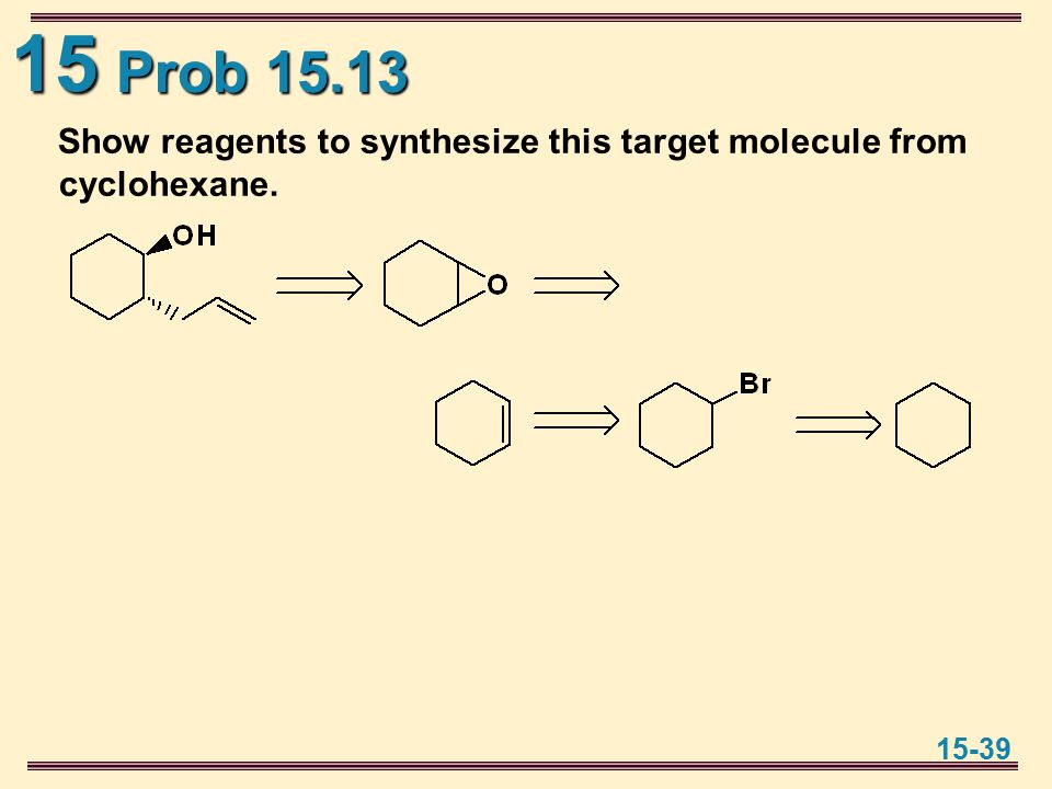 15 15-39 Prob 15.13 Show reagents to synthesize this target molecule from cyclohexane.