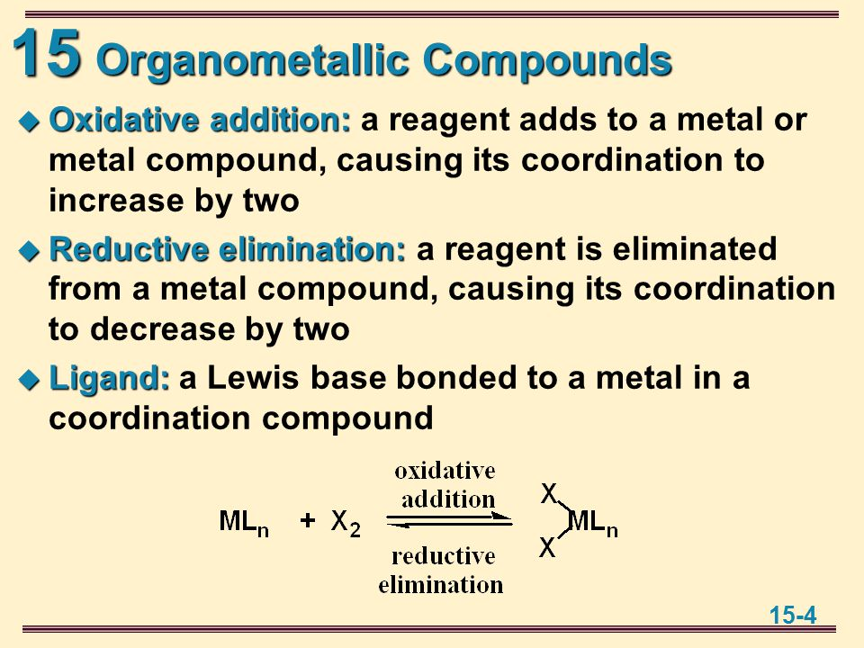 15 15-4 Organometallic Compounds  Oxidative addition:  Oxidative addition: a reagent adds to a metal or metal compound, causing its coordination to increase by two  Reductive elimination:  Reductive elimination: a reagent is eliminated from a metal compound, causing its coordination to decrease by two  Ligand:  Ligand: a Lewis base bonded to a metal in a coordination compound