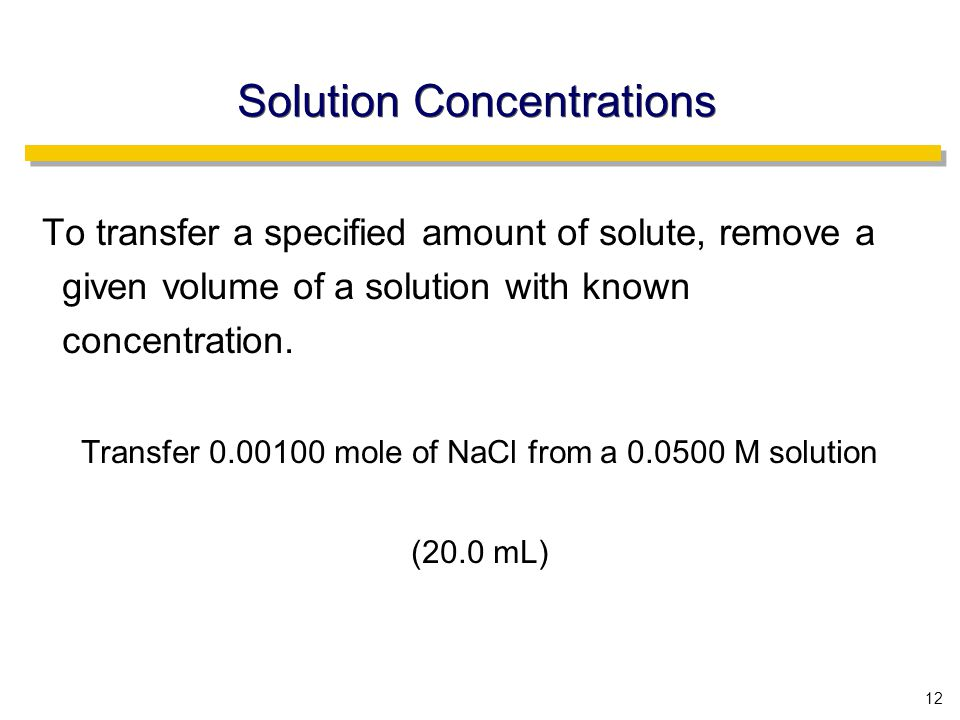 12 Solution Concentrations To transfer a specified amount of solute, remove a given volume of a solution with known concentration.