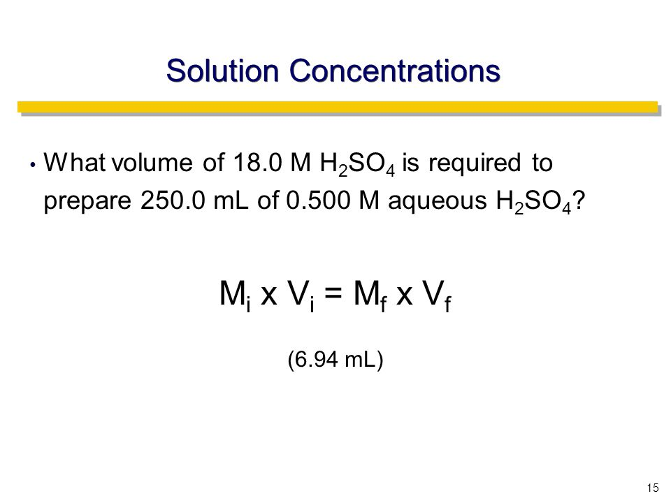 15 Solution Concentrations What volume of 18.0 M H 2 SO 4 is required to prepare 250.0 mL of 0.500 M aqueous H 2 SO 4 .