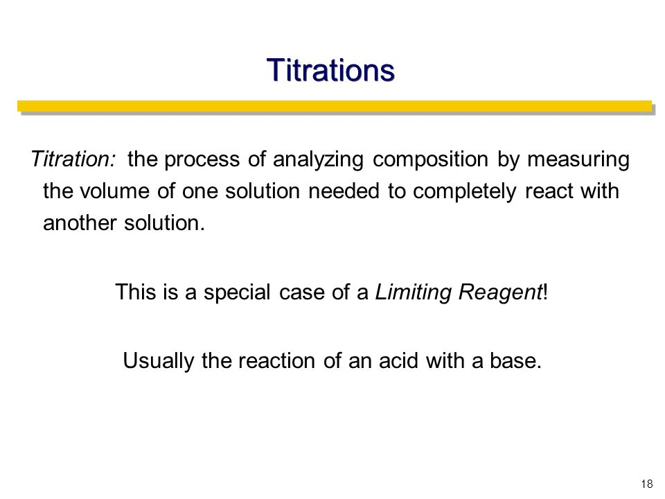 18 Titrations Titration: the process of analyzing composition by measuring the volume of one solution needed to completely react with another solution.