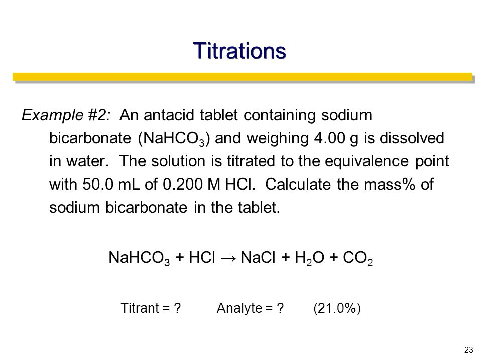 23 Titrations Example #2: An antacid tablet containing sodium bicarbonate (NaHCO 3 ) and weighing 4.00 g is dissolved in water.