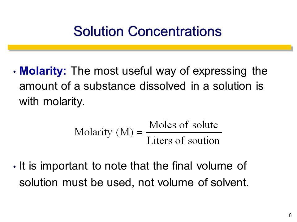 8 Solution Concentrations Molarity: The most useful way of expressing the amount of a substance dissolved in a solution is with molarity.