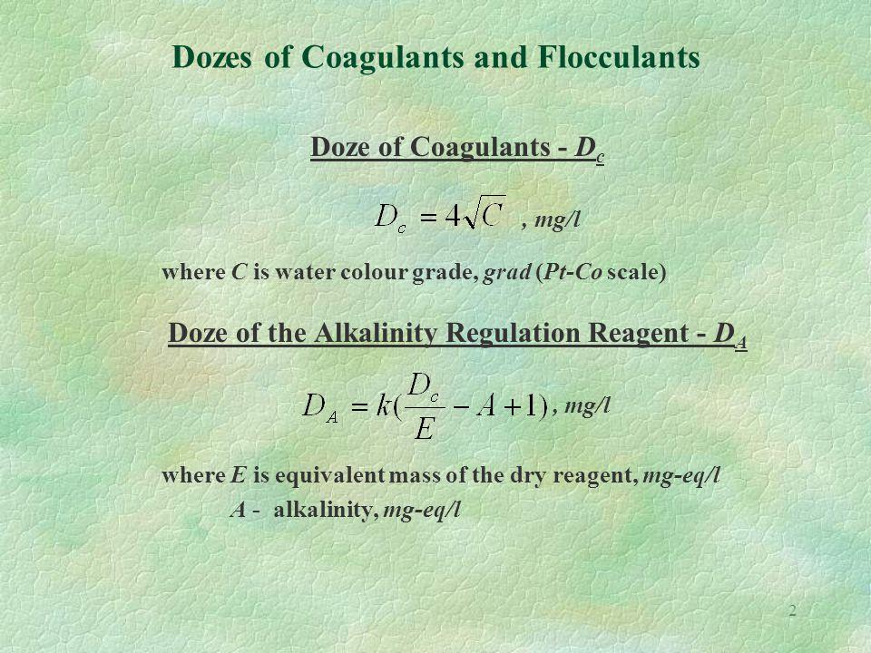 3 Dozes of Coagulants and Flocculants Dozes of Coagulants Suspended solidsDoze of coagulantmg/l up to 10025 - 35 101 - 20030 - 45 201 - 40040 - 60 401 - 60045 - 70 601 - 80055 - 80 801 - 100060 - 90 1001 - 140065 - 105 1401 - 180075 - 115 2801 - 220080 - 125 2201 - 250090 - 130