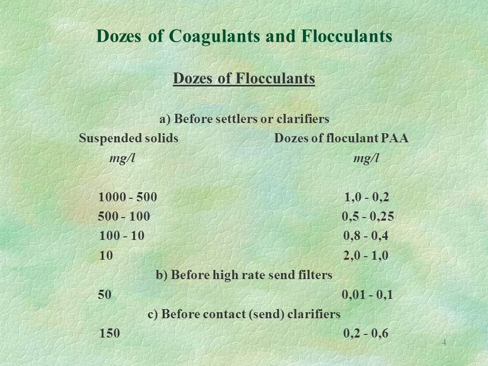 4 Dozes of Coagulants and Flocculants Dozes of Flocculants a) Before settlers or clarifiers Suspended solidsDozes of floculant PAAmg/l 1000 - 500 1,0 - 0,2 500 - 100 0,5 - 0,25 100 - 100,8 - 0,4 102,0 - 1,0 b) Before high rate send filters 50 0,01 - 0,1 c) Before contact (send) clarifiers 1500,2 - 0,6
