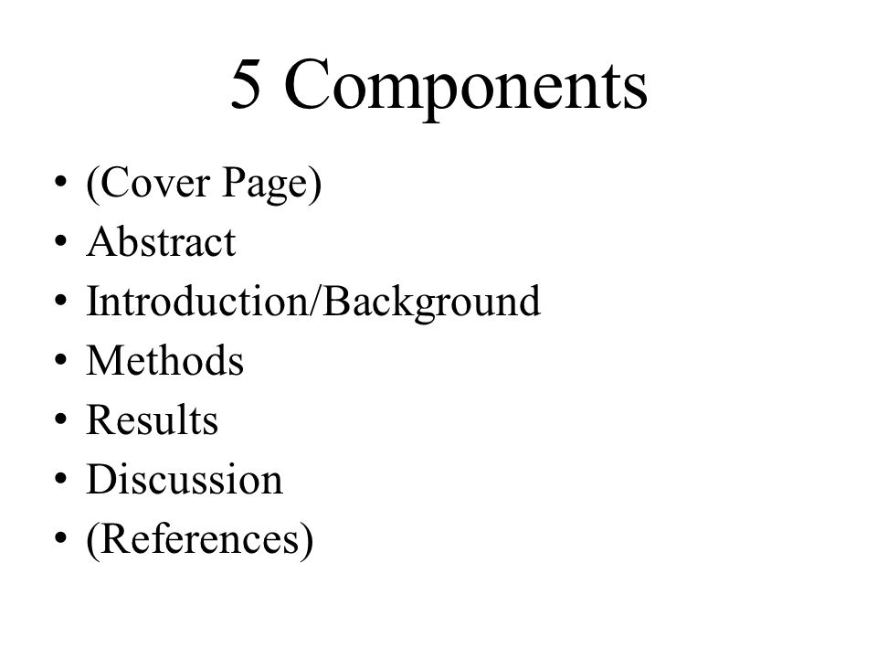 5 Components (Cover Page) Abstract Introduction/Background Methods Results Discussion (References)