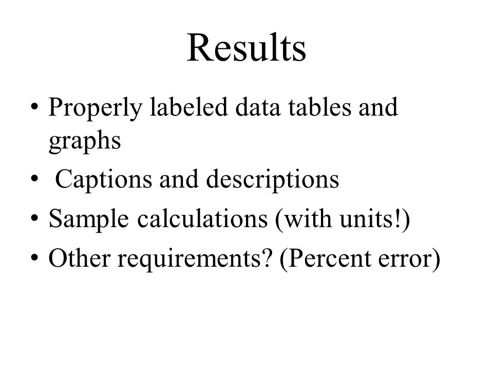 Results Properly labeled data tables and graphs Captions and descriptions Sample calculations (with units!) Other requirements? (Percent error)