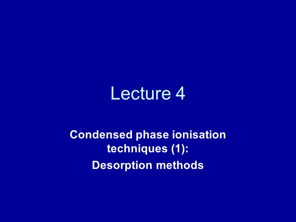 Lecture 4 Condensed phase ionisation techniques (1): Desorption methods