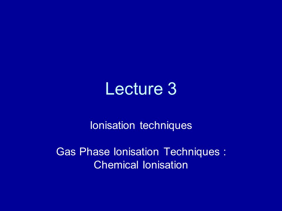 Lecture 3 Ionisation techniques Gas Phase Ionisation Techniques : Chemical Ionisation