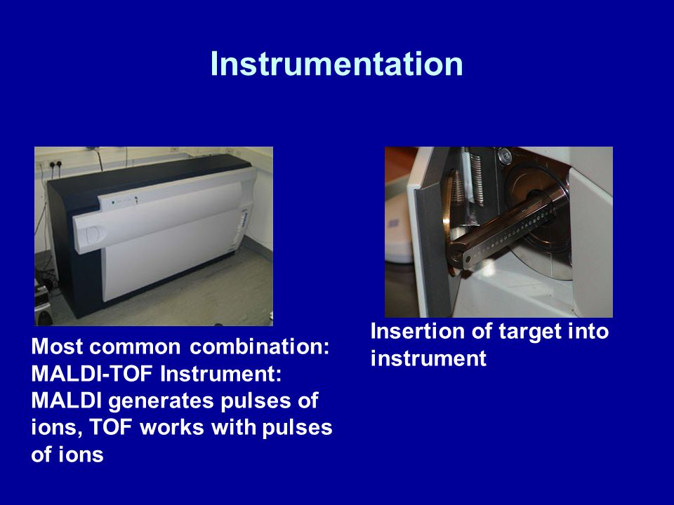 Instrumentation Most common combination: MALDI-TOF Instrument: MALDI generates pulses of ions, TOF works with pulses of ions Insertion of target into instrument