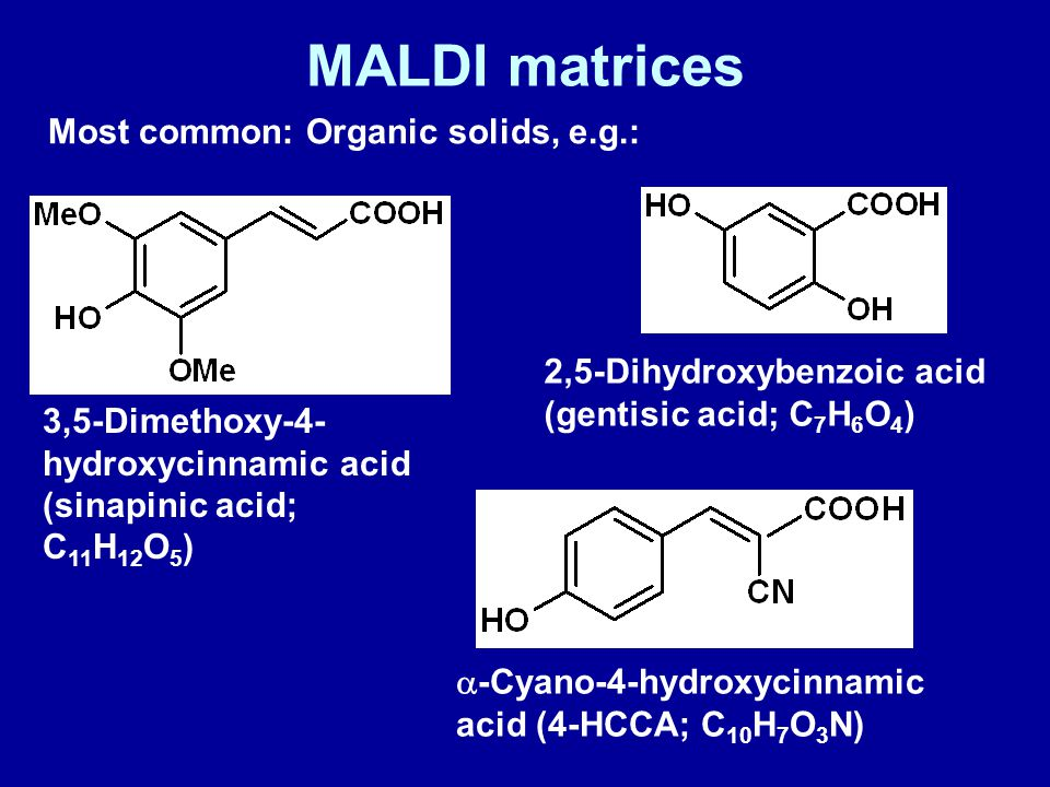 Most common: Organic solids, e.g.: MALDI matrices 3,5-Dimethoxy-4- hydroxycinnamic acid (sinapinic acid; C 11 H 12 O 5 )  -Cyano-4-hydroxycinnamic acid (4-HCCA; C 10 H 7 O 3 N) 2,5-Dihydroxybenzoic acid (gentisic acid; C 7 H 6 O 4 )