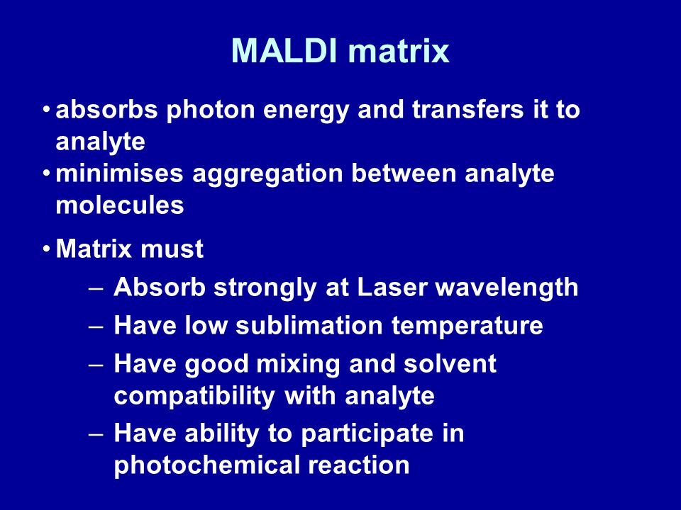 MALDI matrix absorbs photon energy and transfers it to analyte minimises aggregation between analyte molecules Matrix must –Absorb strongly at Laser wavelength –Have low sublimation temperature –Have good mixing and solvent compatibility with analyte –Have ability to participate in photochemical reaction