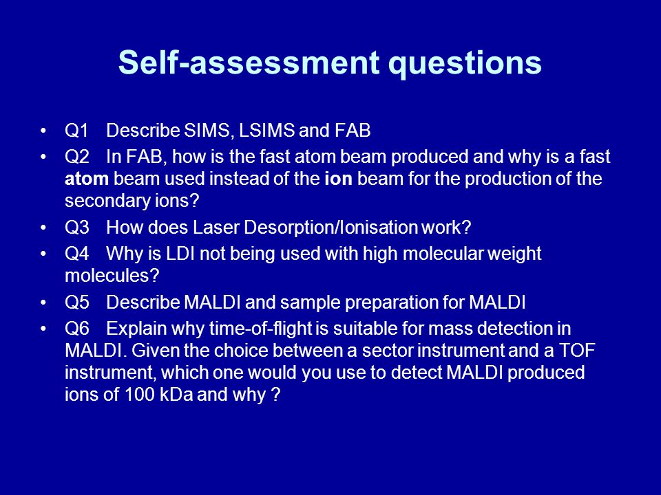 Self-assessment questions Q1Describe SIMS, LSIMS and FAB Q2In FAB, how is the fast atom beam produced and why is a fast atom beam used instead of the ion beam for the production of the secondary ions.