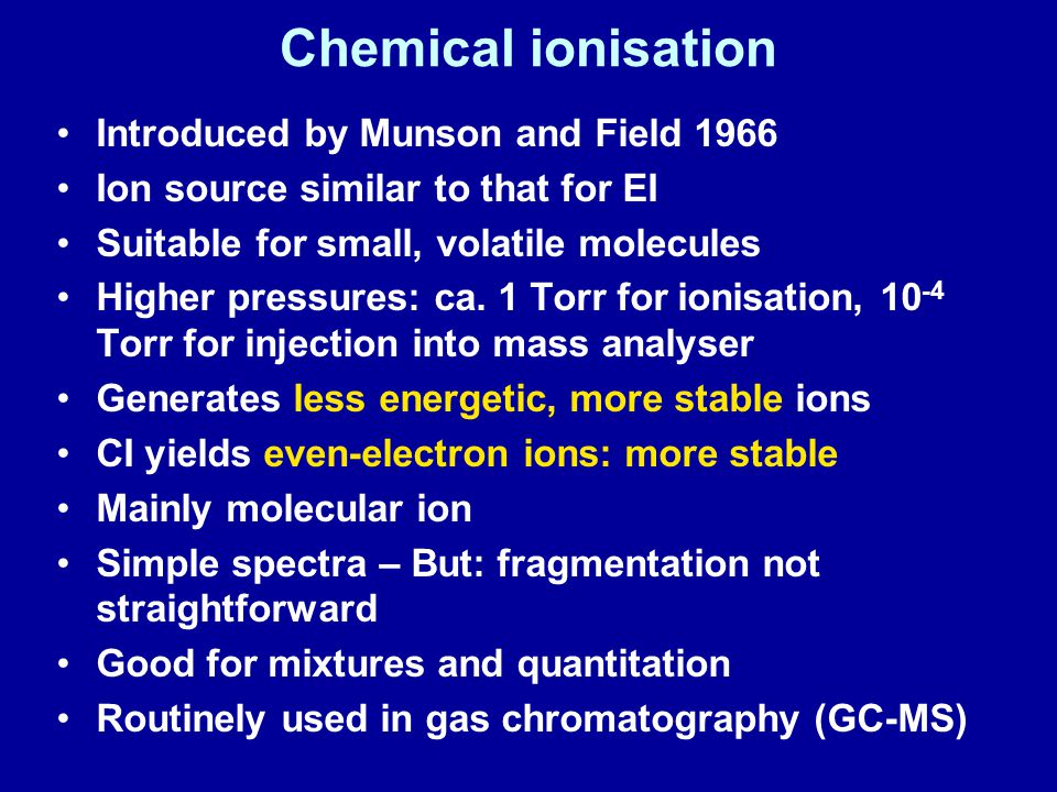 Chemical ionisation Introduced by Munson and Field 1966 Ion source similar to that for EI Suitable for small, volatile molecules Higher pressures: ca.