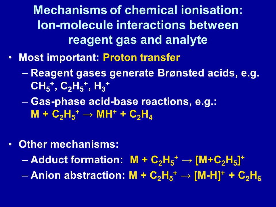 Mechanisms of chemical ionisation: Ion-molecule interactions between reagent gas and analyte Most important: Proton transfer –Reagent gases generate Brønsted acids, e.g.