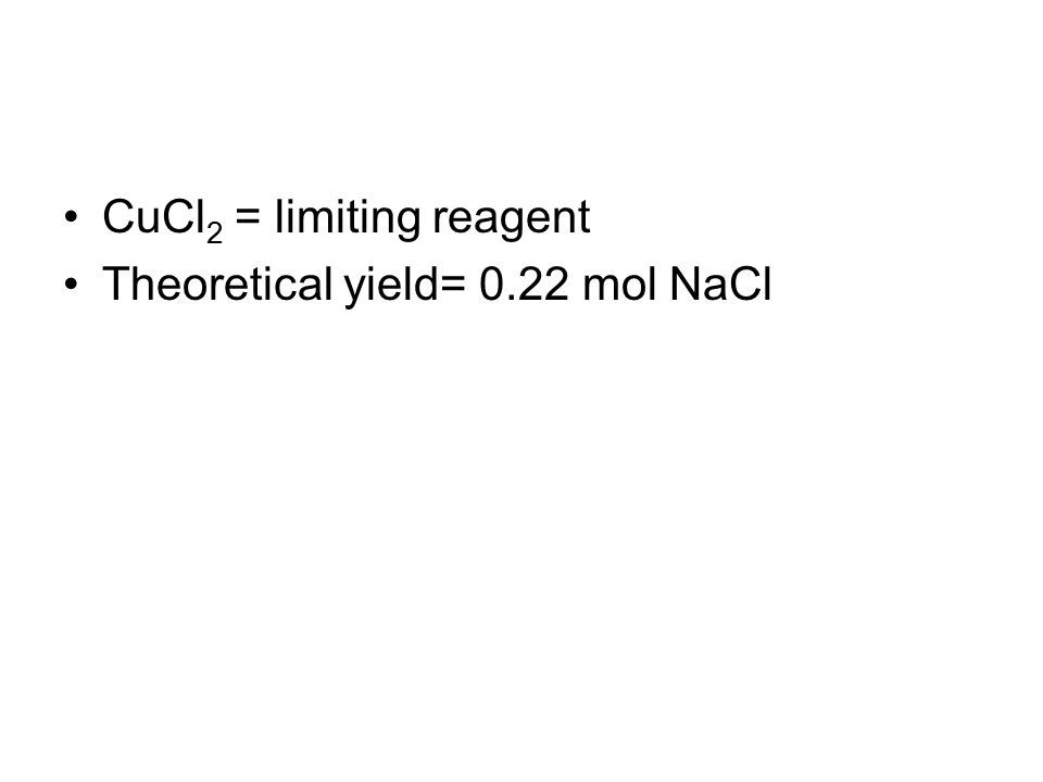 CuCl 2 = limiting reagent Theoretical yield= 0.22 mol NaCl