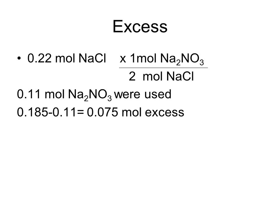 Excess 0.22 mol NaCl x 1mol Na 2 NO 3 2 mol NaCl 0.11 mol Na 2 NO 3 were used 0.185-0.11= 0.075 mol excess