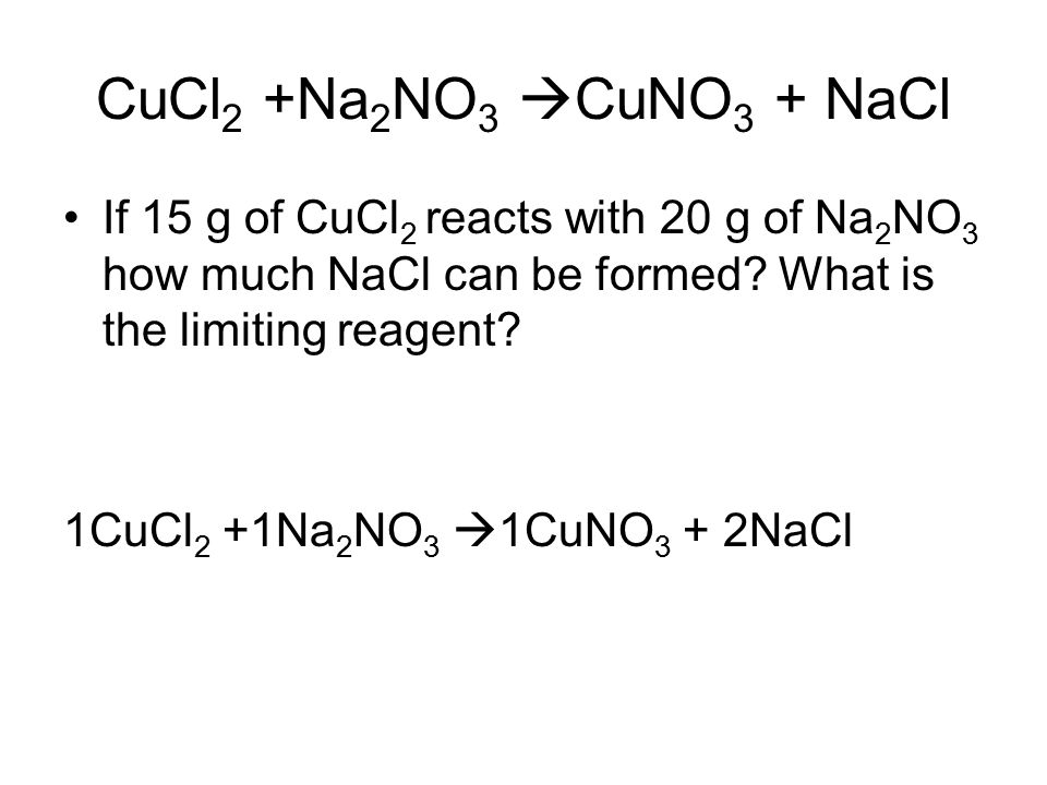 CuCl 2 +Na 2 NO 3  CuNO 3 + NaCl If 15 g of CuCl 2 reacts with 20 g of Na 2 NO 3 how much NaCl can be formed.